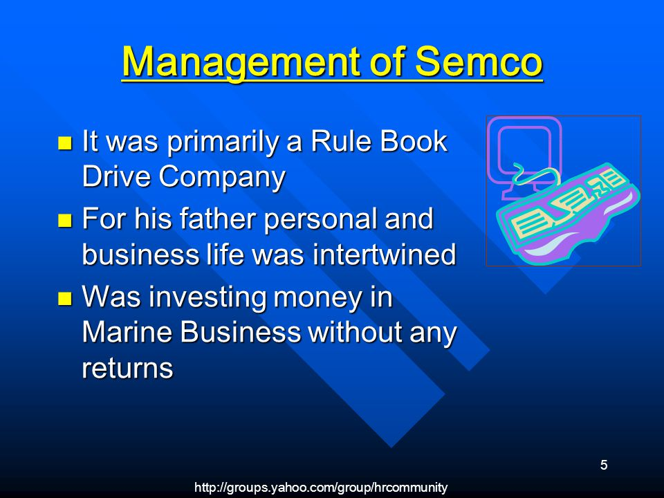 http://groups.yahoo.com/group/hrcommunity 5 Management of Semco It was primarily a Rule Book Drive Company It was primarily a Rule Book Drive Company For his father personal and business life was intertwined For his father personal and business life was intertwined Was investing money in Marine Business without any returns Was investing money in Marine Business without any returns