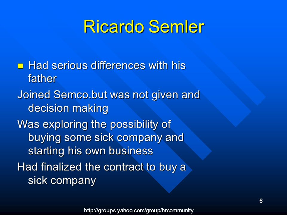 6 Ricardo Semler Had serious differences with his father Had serious differences with his father Joined Semco.but was not given and decision making Was exploring the possibility of buying some sick company and starting his own business Had finalized the contract to buy a sick company