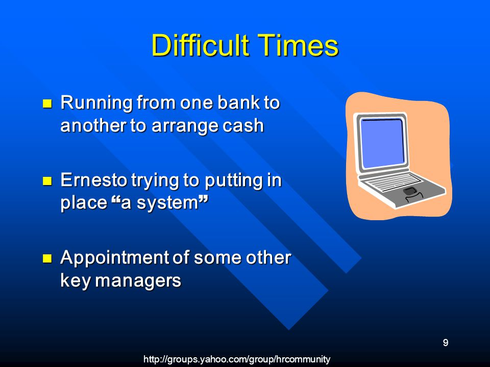 http://groups.yahoo.com/group/hrcommunity 9 Difficult Times Running from one bank to another to arrange cash Running from one bank to another to arrange cash Ernesto trying to putting in place a system Ernesto trying to putting in place a system Appointment of some other key managers Appointment of some other key managers