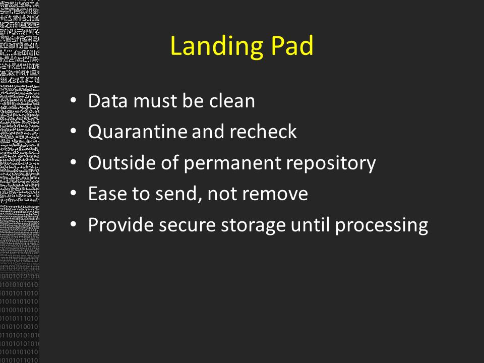 Landing Pad Data must be clean Quarantine and recheck Outside of permanent repository Ease to send, not remove Provide secure storage until processing