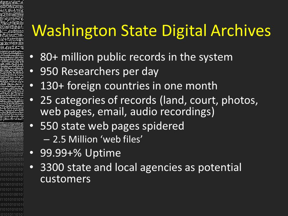 Washington State Digital Archives 80+ million public records in the system 950 Researchers per day 130+ foreign countries in one month 25 categories of records (land, court, photos, web pages, email, audio recordings) 550 state web pages spidered – 2.5 Million web files 99.99+% Uptime 3300 state and local agencies as potential customers