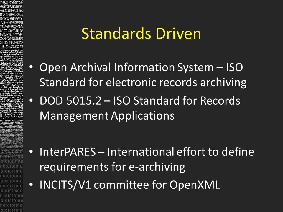 Standards Driven Open Archival Information System – ISO Standard for electronic records archiving DOD 5015.2 – ISO Standard for Records Management Applications InterPARES – International effort to define requirements for e-archiving INCITS/V1 committee for OpenXML