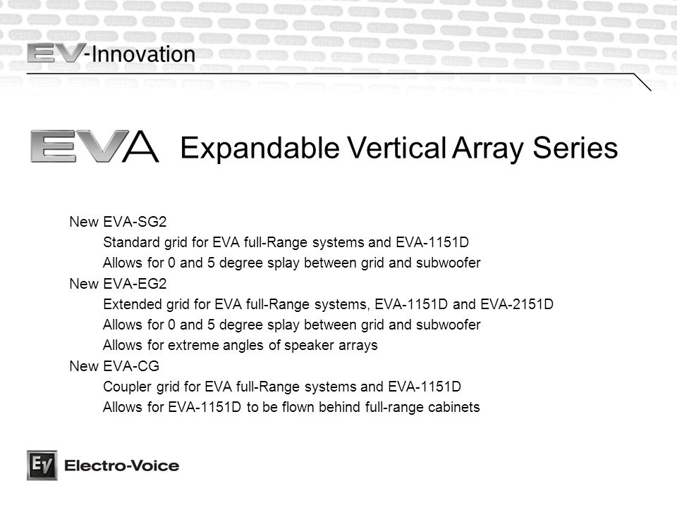 Expandable Vertical Array Series New EVA-SG2 Standard grid for EVA full-Range systems and EVA-1151D Allows for 0 and 5 degree splay between grid and subwoofer New EVA-EG2 Extended grid for EVA full-Range systems, EVA-1151D and EVA-2151D Allows for 0 and 5 degree splay between grid and subwoofer Allows for extreme angles of speaker arrays New EVA-CG Coupler grid for EVA full-Range systems and EVA-1151D Allows for EVA-1151D to be flown behind full-range cabinets
