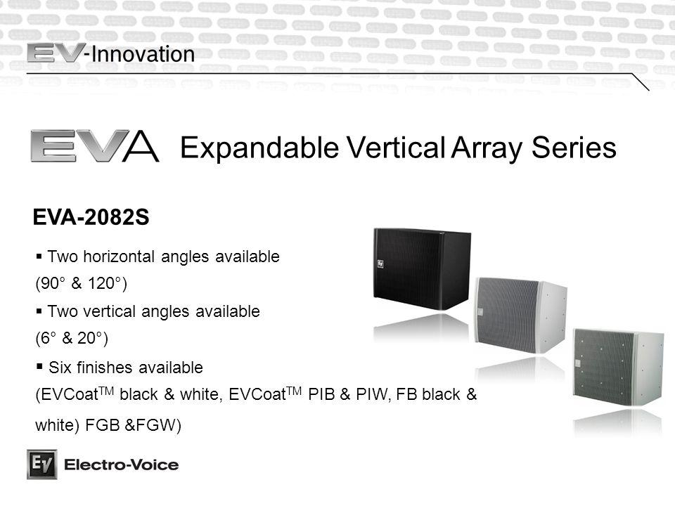 Two horizontal angles available (90° & 120°) EVA-2082S Six finishes available (EVCoat TM black & white, EVCoat TM PIB & PIW, FB black & white) FGB &FGW) Two vertical angles available (6° & 20°) Expandable Vertical Array Series