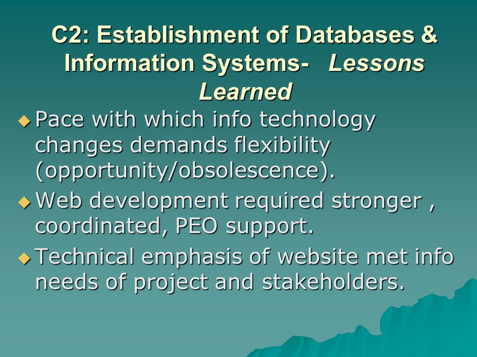 C2: Establishment of Databases & Information Systems- Lessons Learned Pace with which info technology changes demands flexibility (opportunity/obsolescence).