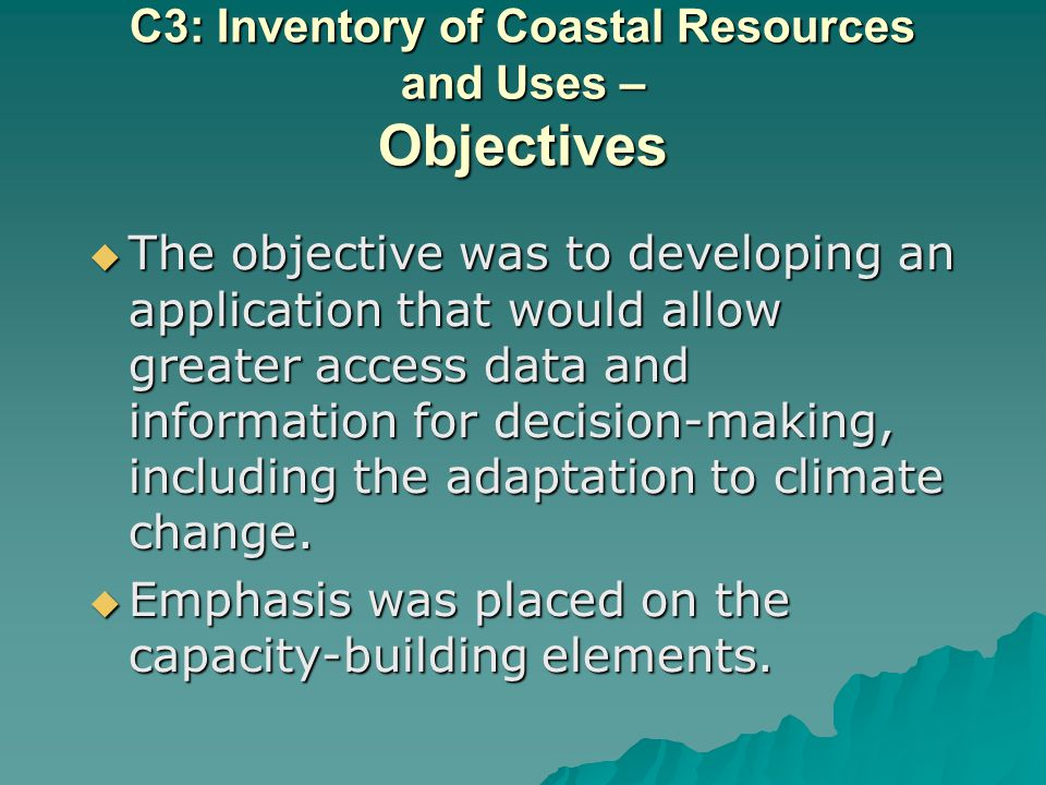 C3: Inventory of Coastal Resources and Uses – Objectives The objective was to developing an application that would allow greater access data and information for decision-making, including the adaptation to climate change.