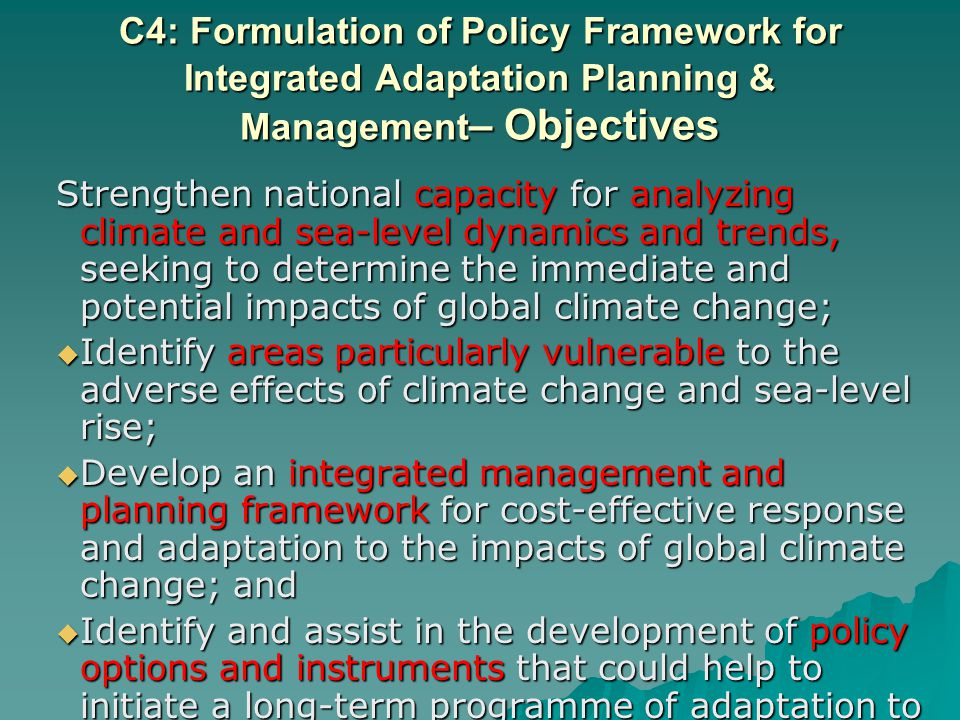 C4: Formulation of Policy Framework for Integrated Adaptation Planning & Management – Objectives Strengthen national capacity for analyzing climate and sea-level dynamics and trends, seeking to determine the immediate and potential impacts of global climate change; Identify areas particularly vulnerable to the adverse effects of climate change and sea-level rise; Identify areas particularly vulnerable to the adverse effects of climate change and sea-level rise; Develop an integrated management and planning framework for cost-effective response and adaptation to the impacts of global climate change; and Develop an integrated management and planning framework for cost-effective response and adaptation to the impacts of global climate change; and Identify and assist in the development of policy options and instruments that could help to initiate a long-term programme of adaptation to global climate change in vulnerable coastal areas.