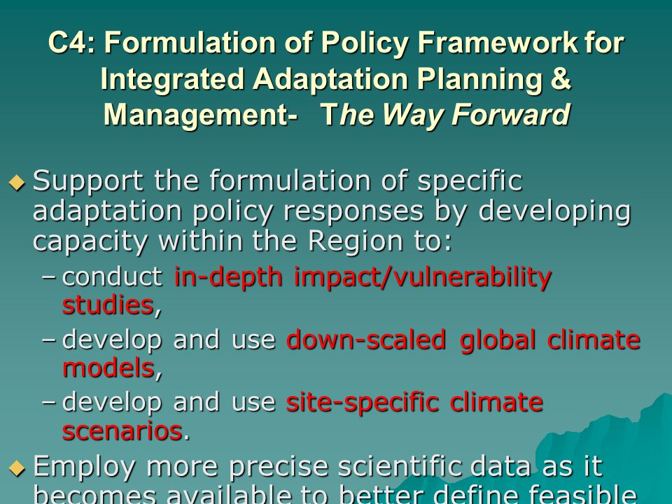 C4: Formulation of Policy Framework for Integrated Adaptation Planning & Management- The Way Forward Support the formulation of specific adaptation policy responses by developing capacity within the Region to: Support the formulation of specific adaptation policy responses by developing capacity within the Region to: –conduct in-depth impact/vulnerability studies, –develop and use down-scaled global climate models, –develop and use site-specific climate scenarios.