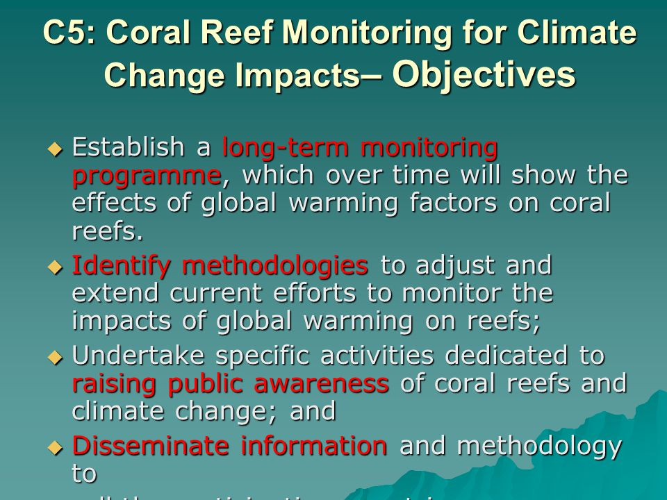 C5: Coral Reef Monitoring for Climate Change Impacts – Objectives Establish a long-term monitoring programme, which over time will show the effects of global warming factors on coral reefs.
