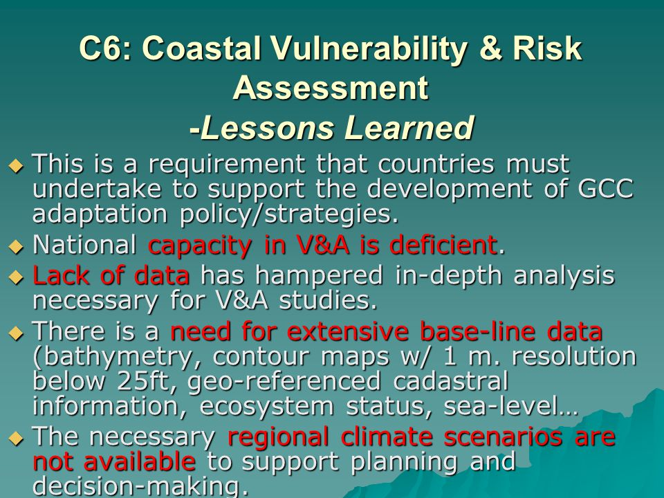 C6: Coastal Vulnerability & Risk Assessment -Lessons Learned This is a requirement that countries must undertake to support the development of GCC adaptation policy/strategies.
