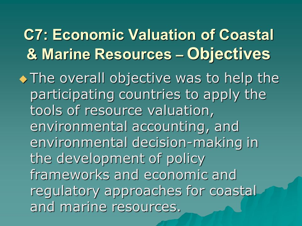 C7: Economic Valuation of Coastal & Marine Resources – Objectives The overall objective was to help the participating countries to apply the tools of resource valuation, environmental accounting, and environmental decision-making in the development of policy frameworks and economic and regulatory approaches for coastal and marine resources.
