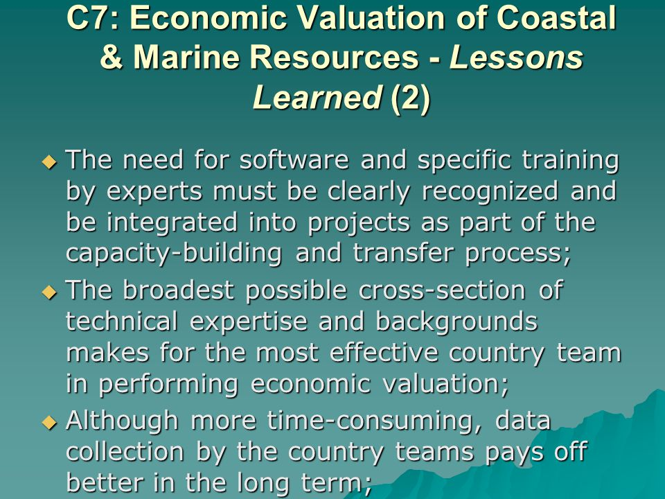 The need for software and specific training by experts must be clearly recognized and be integrated into projects as part of the capacity-building and transfer process; The need for software and specific training by experts must be clearly recognized and be integrated into projects as part of the capacity-building and transfer process; The broadest possible cross-section of technical expertise and backgrounds makes for the most effective country team in performing economic valuation; The broadest possible cross-section of technical expertise and backgrounds makes for the most effective country team in performing economic valuation; Although more time-consuming, data collection by the country teams pays off better in the long term; Although more time-consuming, data collection by the country teams pays off better in the long term; C7: Economic Valuation of Coastal & Marine Resources - Lessons Learned (2)