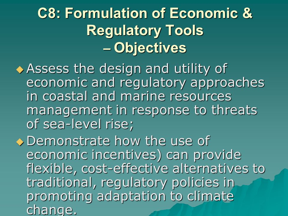 C8: Formulation of Economic & Regulatory Tools – Objectives Assess the design and utility of economic and regulatory approaches in coastal and marine resources management in response to threats of sea-level rise; Assess the design and utility of economic and regulatory approaches in coastal and marine resources management in response to threats of sea-level rise; Demonstrate how the use of economic incentives) can provide flexible, cost-effective alternatives to traditional, regulatory policies in promoting adaptation to climate change.
