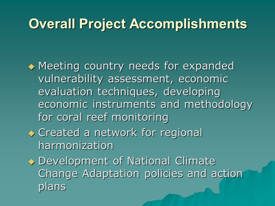 Overall Project Accomplishments Meeting country needs for expanded vulnerability assessment, economic evaluation techniques, developing economic instruments and methodology for coral reef monitoring Meeting country needs for expanded vulnerability assessment, economic evaluation techniques, developing economic instruments and methodology for coral reef monitoring Created a network for regional harmonization Created a network for regional harmonization Development of National Climate Change Adaptation policies and action plans Development of National Climate Change Adaptation policies and action plans