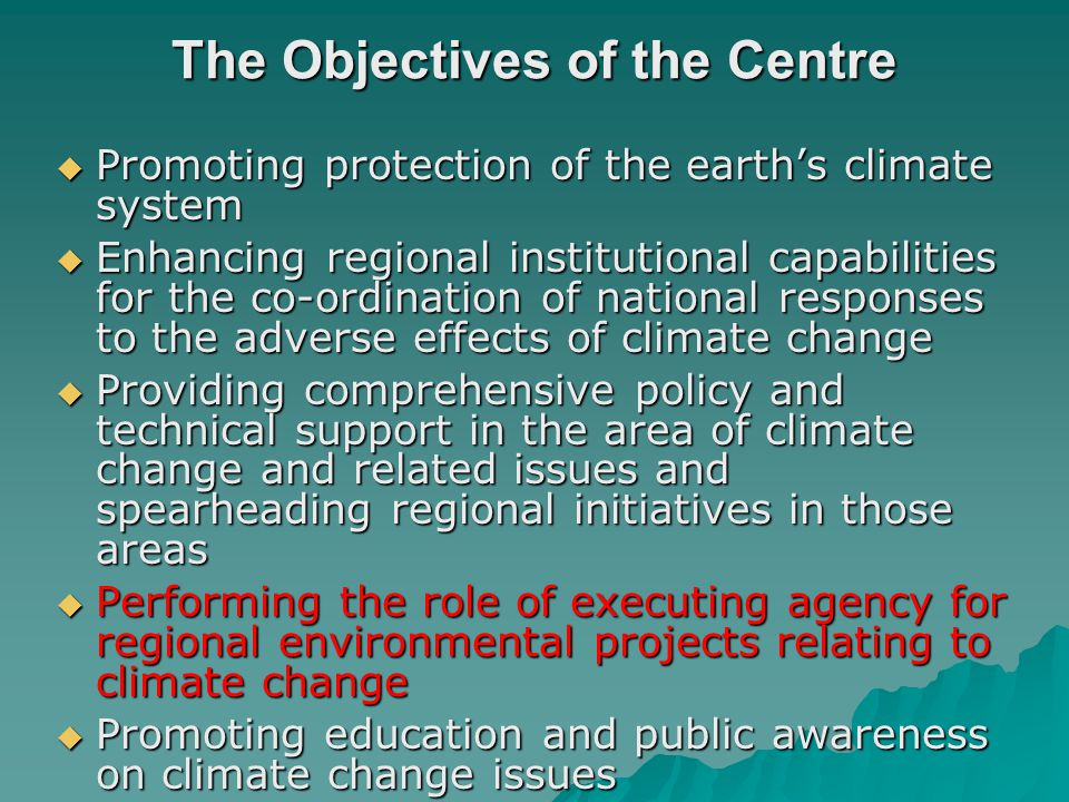 The Objectives of the Centre Promoting protection of the earths climate system Promoting protection of the earths climate system Enhancing regional institutional capabilities for the co-ordination of national responses to the adverse effects of climate change Enhancing regional institutional capabilities for the co-ordination of national responses to the adverse effects of climate change Providing comprehensive policy and technical support in the area of climate change and related issues and spearheading regional initiatives in those areas Providing comprehensive policy and technical support in the area of climate change and related issues and spearheading regional initiatives in those areas Performing the role of executing agency for regional environmental projects relating to climate change Performing the role of executing agency for regional environmental projects relating to climate change Promoting education and public awareness on climate change issues Promoting education and public awareness on climate change issues Facilitating regional consensus for negotiations related to the UNFCCC Facilitating regional consensus for negotiations related to the UNFCCC