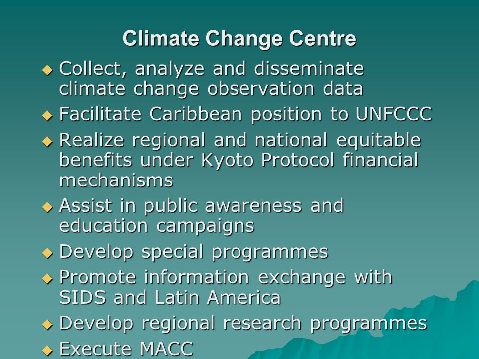 Climate Change Centre Collect, analyze and disseminate climate change observation data Collect, analyze and disseminate climate change observation data Facilitate Caribbean position to UNFCCC Facilitate Caribbean position to UNFCCC Realize regional and national equitable benefits under Kyoto Protocol financial mechanisms Realize regional and national equitable benefits under Kyoto Protocol financial mechanisms Assist in public awareness and education campaigns Assist in public awareness and education campaigns Develop special programmes Develop special programmes Promote information exchange with SIDS and Latin America Promote information exchange with SIDS and Latin America Develop regional research programmes Develop regional research programmes Execute MACC Execute MACC
