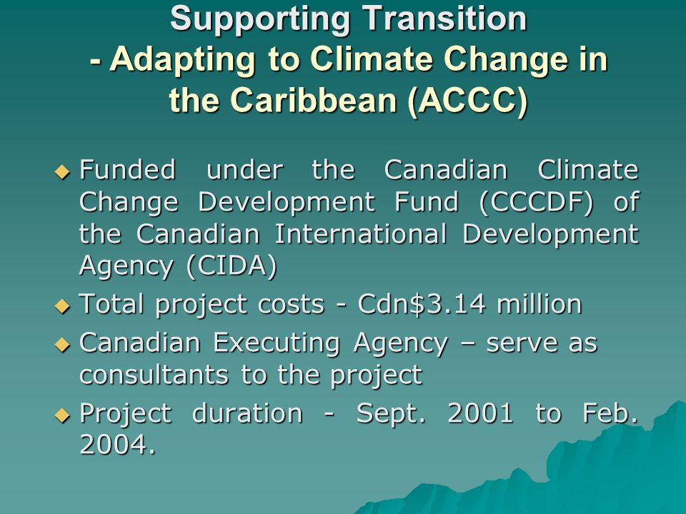 Supporting Transition - Adapting to Climate Change in the Caribbean (ACCC) Funded under the Canadian Climate Change Development Fund (CCCDF) of the Canadian International Development Agency (CIDA) Funded under the Canadian Climate Change Development Fund (CCCDF) of the Canadian International Development Agency (CIDA) Total project costs - Cdn$3.14 million Total project costs - Cdn$3.14 million Canadian Executing Agency – serve as consultants to the project Canadian Executing Agency – serve as consultants to the project Project duration - Sept.