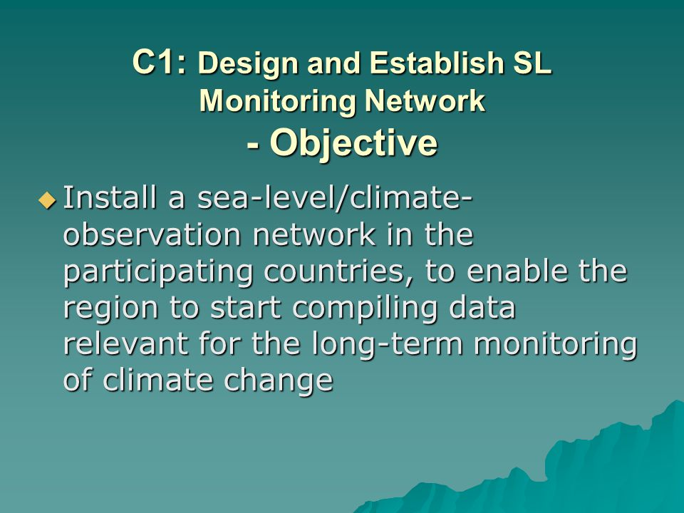 C1: Design and Establish SL Monitoring Network - Objective Install a sea-level/climate- observation network in the participating countries, to enable the region to start compiling data relevant for the long-term monitoring of climate change Install a sea-level/climate- observation network in the participating countries, to enable the region to start compiling data relevant for the long-term monitoring of climate change
