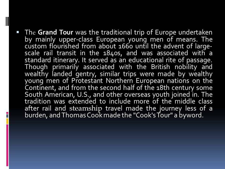 Th e Grand Tour was the traditional trip of Europe undertaken by mainly upper-class European young men of means.