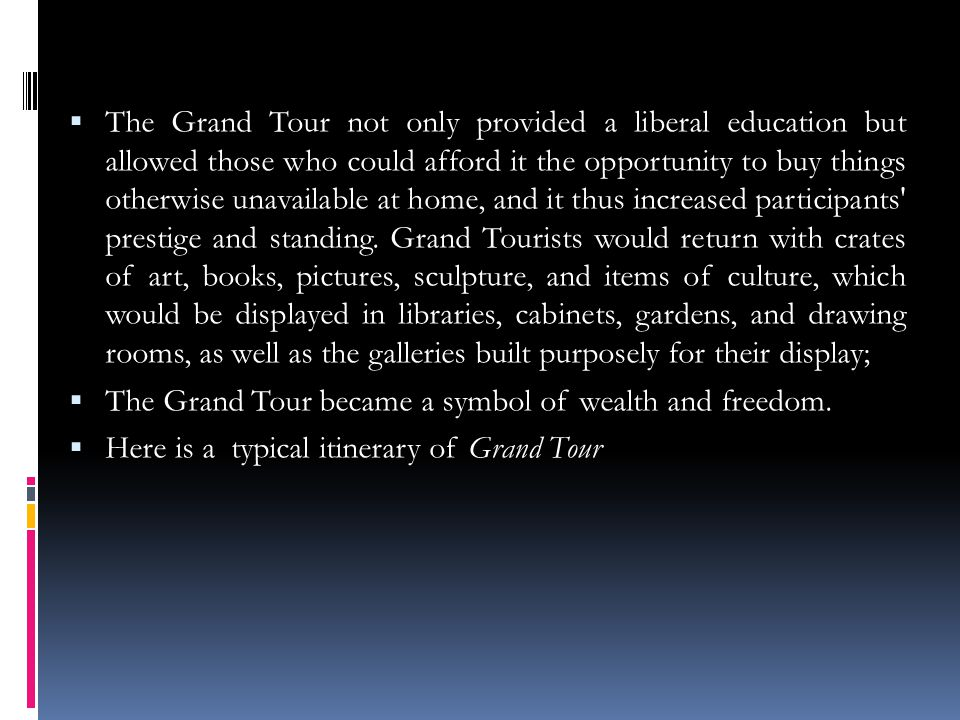 The Grand Tour not only provided a liberal education but allowed those who could afford it the opportunity to buy things otherwise unavailable at home, and it thus increased participants prestige and standing.