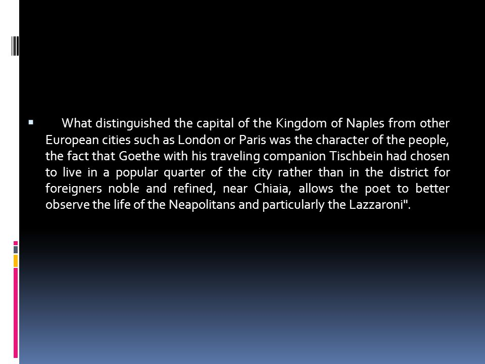 What distinguished the capital of the Kingdom of Naples from other European cities such as London or Paris was the character of the people, the fact that Goethe with his traveling companion Tischbein had chosen to live in a popular quarter of the city rather than in the district for foreigners noble and refined, near Chiaia, allows the poet to better observe the life of the Neapolitans and particularly the Lazzaroni .