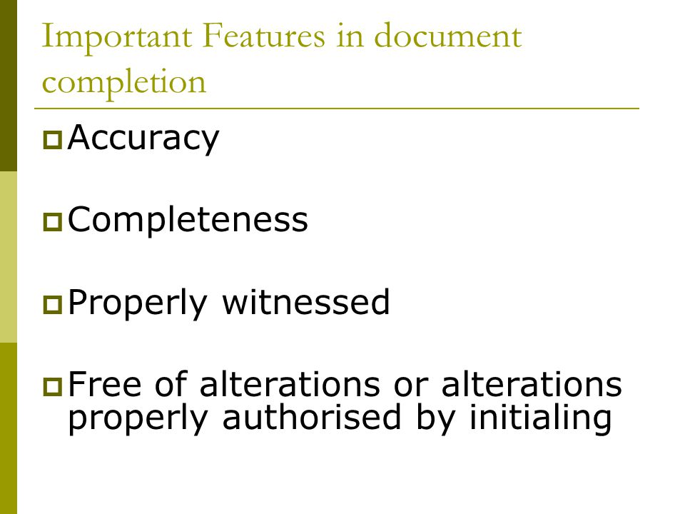Important Features in document completion Accuracy Completeness Properly witnessed Free of alterations or alterations properly authorised by initialing