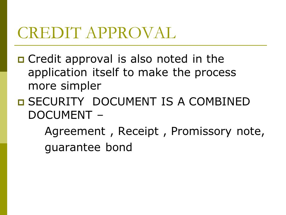CREDIT APPROVAL Credit approval is also noted in the application itself to make the process more simpler SECURITY DOCUMENT IS A COMBINED DOCUMENT – Agreement, Receipt, Promissory note, guarantee bond