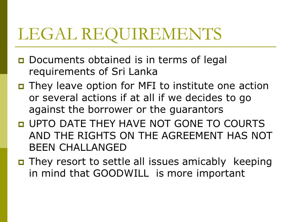 LEGAL REQUIREMENTS Documents obtained is in terms of legal requirements of Sri Lanka They leave option for MFI to institute one action or several actions if at all if we decides to go against the borrower or the guarantors UPTO DATE THEY HAVE NOT GONE TO COURTS AND THE RIGHTS ON THE AGREEMENT HAS NOT BEEN CHALLANGED They resort to settle all issues amicably keeping in mind that GOODWILL is more important