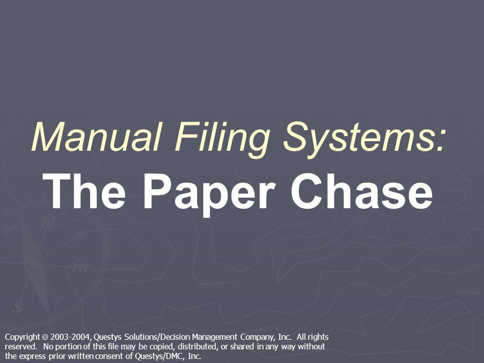 Manual Filing Systems: The Paper Chase Copyright 2003-2004, Questys Solutions/Decision Management Company, Inc.