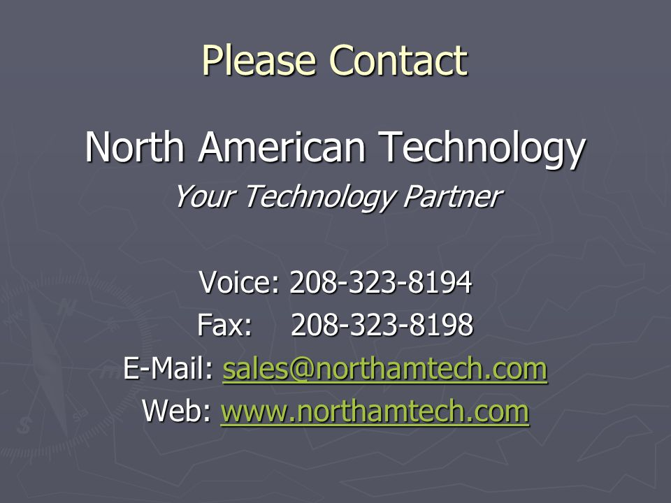 Please Contact North American Technology Your Technology Partner Voice: 208-323-8194 Fax: 208-323-8198 E-Mail: sales@northamtech.com sales@northamtech.com Web: www.northamtech.com www.northamtech.com