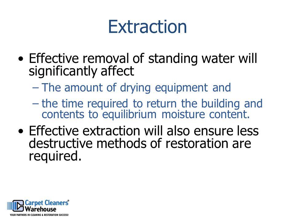 Extraction Effective removal of standing water will significantly affect –The amount of drying equipment and –the time required to return the building