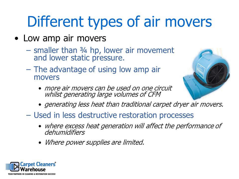 Different types of air movers Low amp air movers –smaller than ¾ hp, lower air movement and lower static pressure. –The advantage of using low amp air