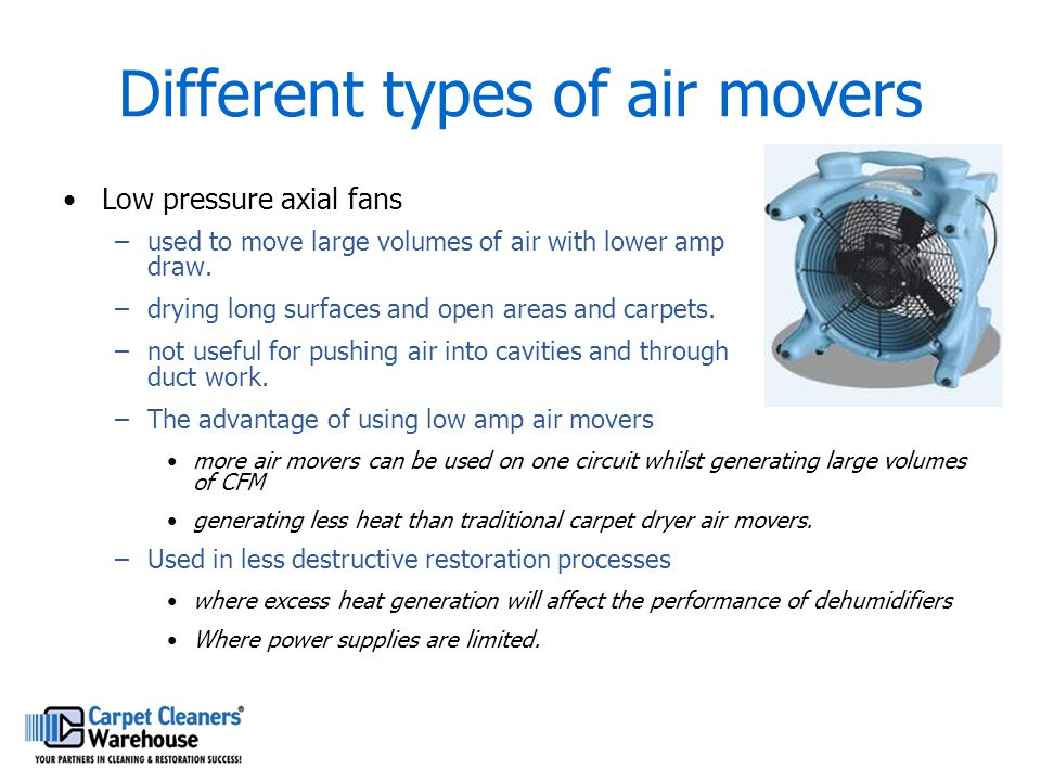 Different types of air movers Low pressure axial fans –used to move large volumes of air with lower amp draw. –drying long surfaces and open areas and