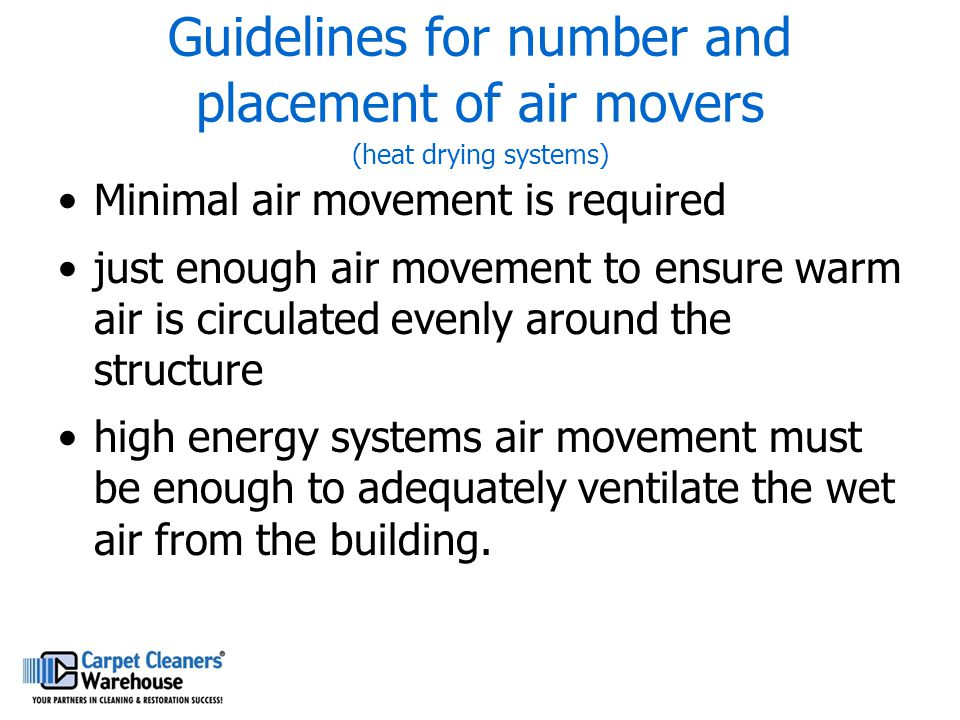 Guidelines for number and placement of air movers (heat drying systems) Minimal air movement is required just enough air movement to ensure warm air i
