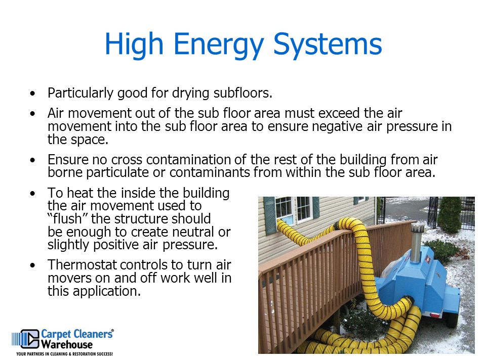 High Energy Systems Particularly good for drying subfloors. Air movement out of the sub floor area must exceed the air movement into the sub floor are