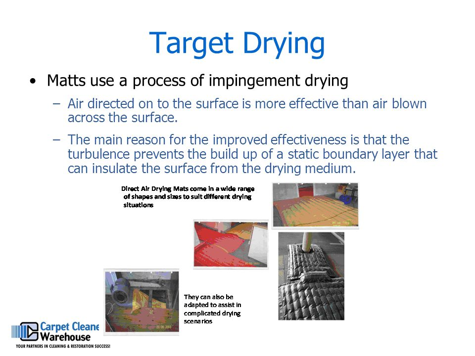 Target Drying Matts use a process of impingement drying –Air directed on to the surface is more effective than air blown across the surface. –The main