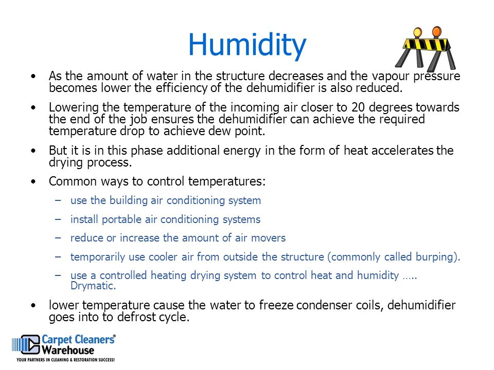Humidity As the amount of water in the structure decreases and the vapour pressure becomes lower the efficiency of the dehumidifier is also reduced. L