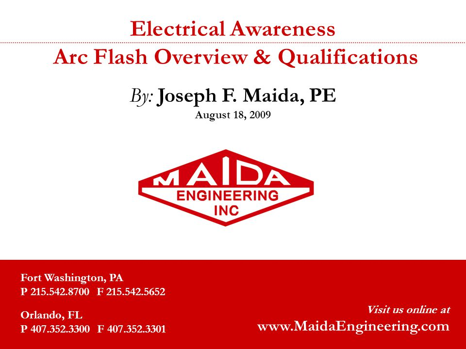1 Electrical Awareness Arc Flash Overview & Qualifications By: Joseph F. Maida, PE August 18, 2009 Fort Washington, PA P 215.542.8700 F 215.542.5652 O