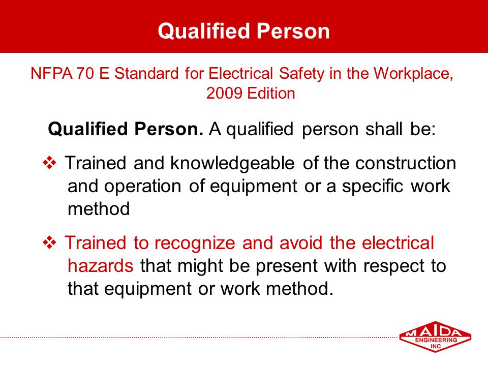 11 Qualified Person NFPA 70 E Standard for Electrical Safety in the Workplace, 2009 Edition Qualified Person. A qualified person shall be: Trained and