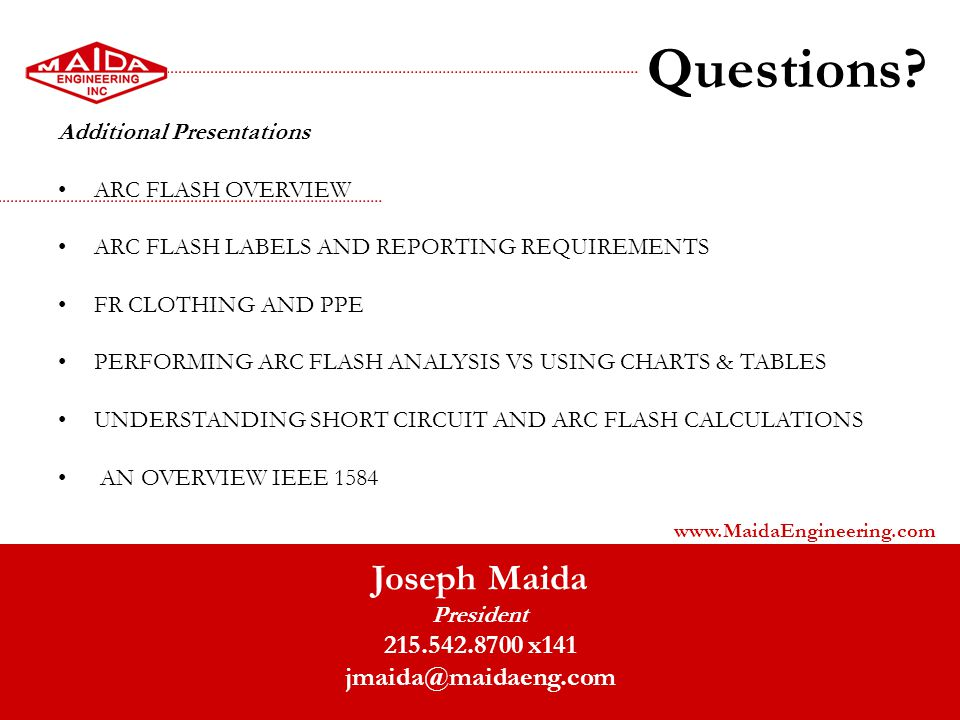 Questions? Additional Presentations ARC FLASH OVERVIEW ARC FLASH LABELS AND REPORTING REQUIREMENTS FR CLOTHING AND PPE PERFORMING ARC FLASH ANALYSIS V