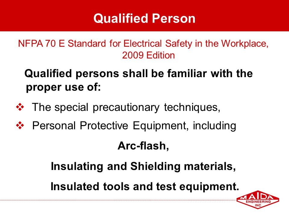 12 Qualified Person NFPA 70 E Standard for Electrical Safety in the Workplace, 2009 Edition Qualified persons shall be familiar with the proper use of
