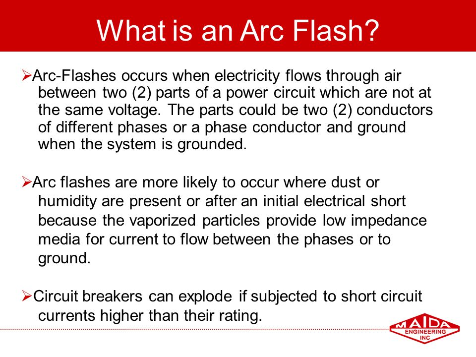16 What is an Arc Flash? Arc-Flashes occurs when electricity flows through air between two (2) parts of a power circuit which are not at the same volt