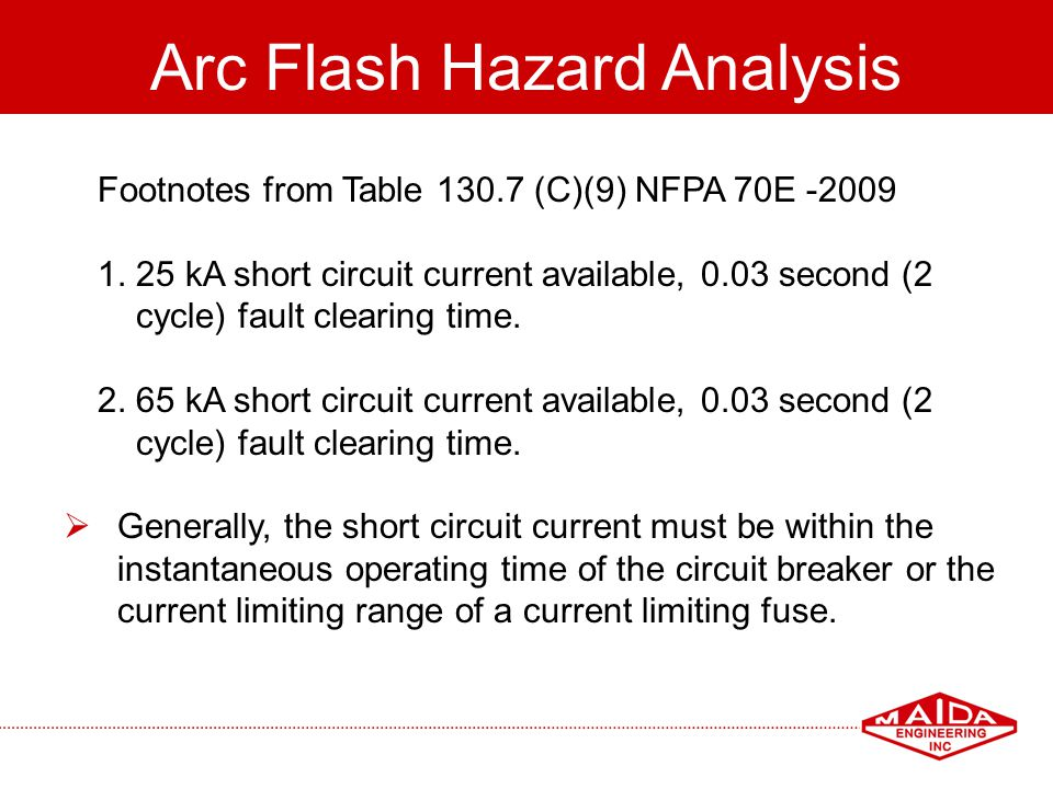 55 Arc Flash Hazard Analysis Footnotes from Table 130.7 (C)(9) NFPA 70E -2009 1. 25 kA short circuit current available, 0.03 second (2 cycle) fault cl
