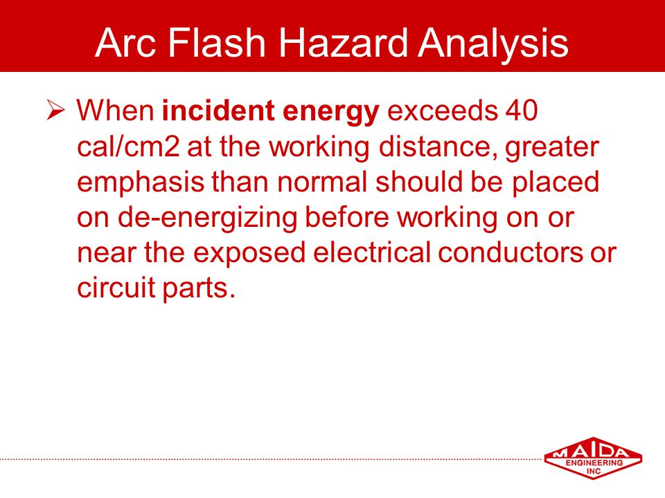 80 Arc Flash Hazard Analysis When incident energy exceeds 40 cal/cm2 at the working distance, greater emphasis than normal should be placed on de-ener