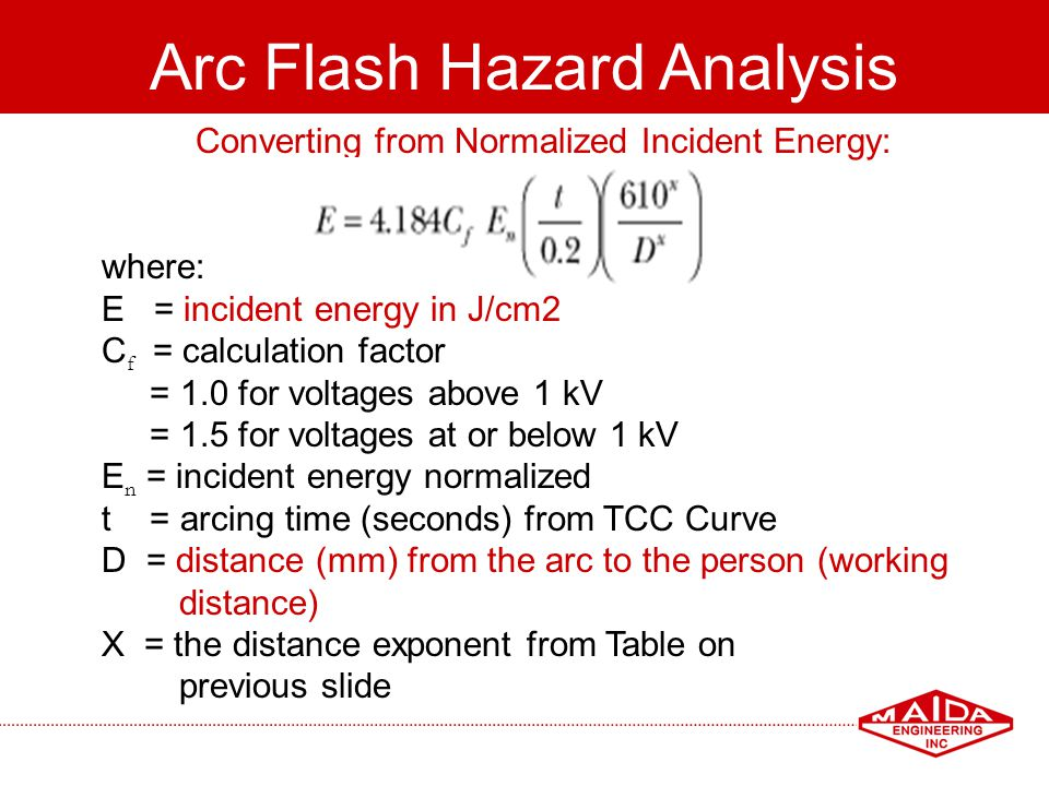 89 Arc Flash Hazard Analysis Converting from Normalized Incident Energy: where: E = incident energy in J/cm2 C f = calculation factor = 1.0 for voltag
