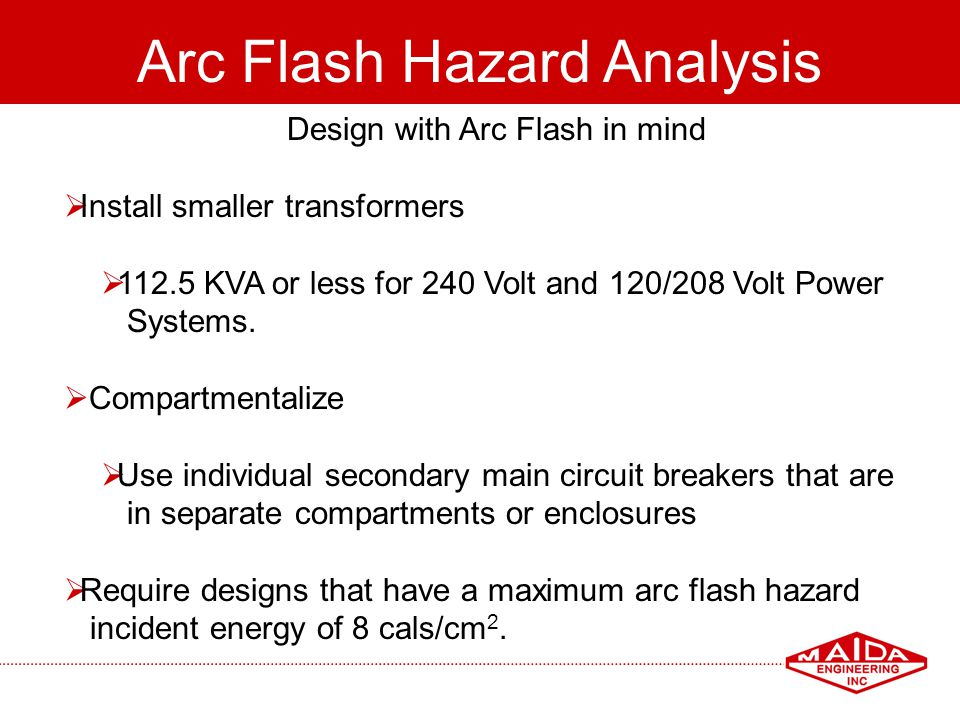 94 Arc Flash Hazard Analysis Design with Arc Flash in mind Install smaller transformers 112.5 KVA or less for 240 Volt and 120/208 Volt Power Systems.