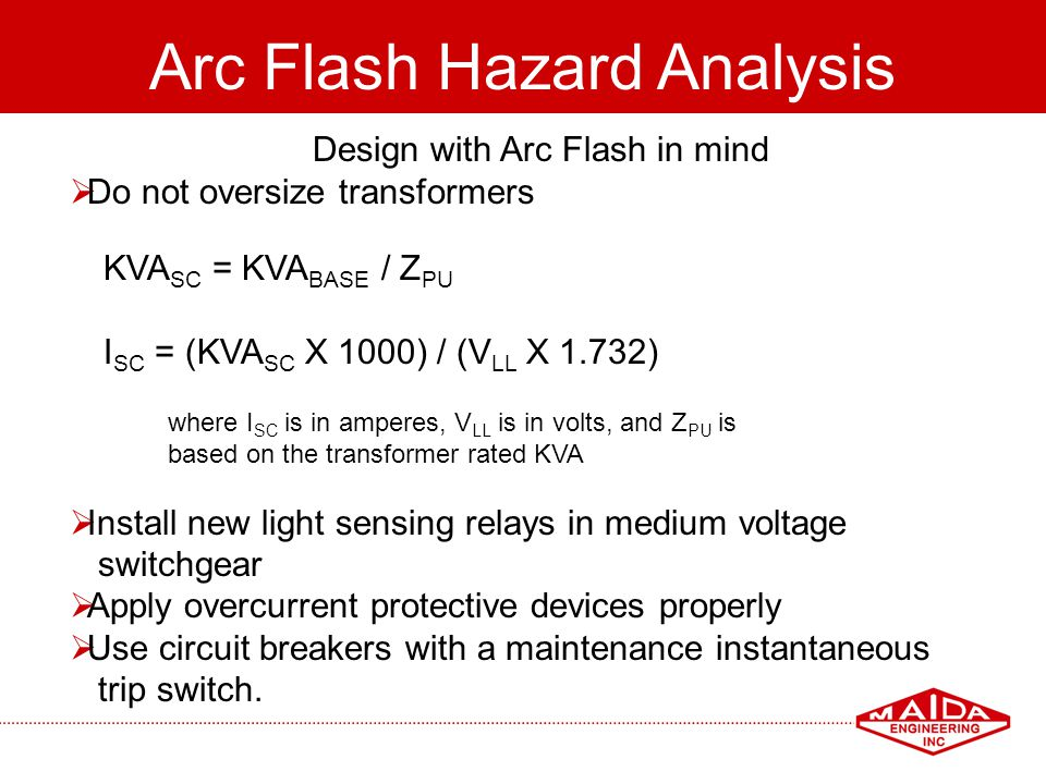 95 Arc Flash Hazard Analysis Design with Arc Flash in mind Do not oversize transformers KVA SC = KVA BASE / Z PU I SC = (KVA SC X 1000) / (V LL X 1.73