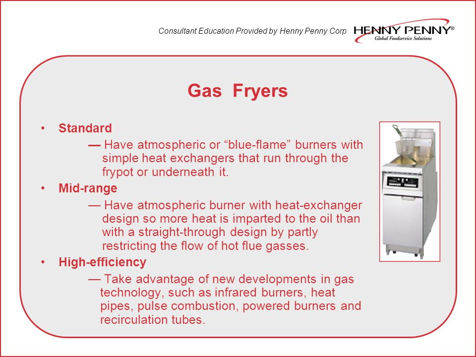 Gas Fryers Standard Have atmospheric or blue-flame burners with simple heat exchangers that run through the frypot or underneath it.