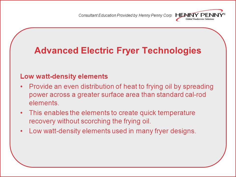 Consultant Education Provided by Henny Penny Corp Advanced Electric Fryer Technologies Low watt-density elements Provide an even distribution of heat to frying oil by spreading power across a greater surface area than standard cal-rod elements.