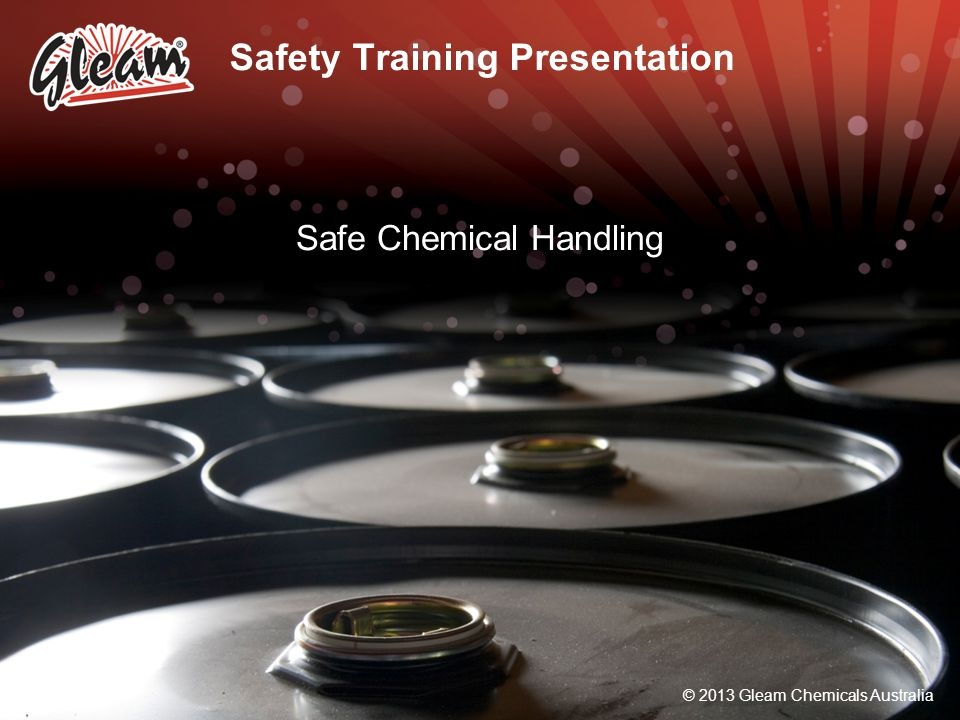 © 2013 Gleam Chemicals Australia General Safety Tips Never eat, drink, or smoke while using hazardous chemicals Use personal protective equipment as required Make sure all chemical containers are properly labeled Always wash up after using chemicals